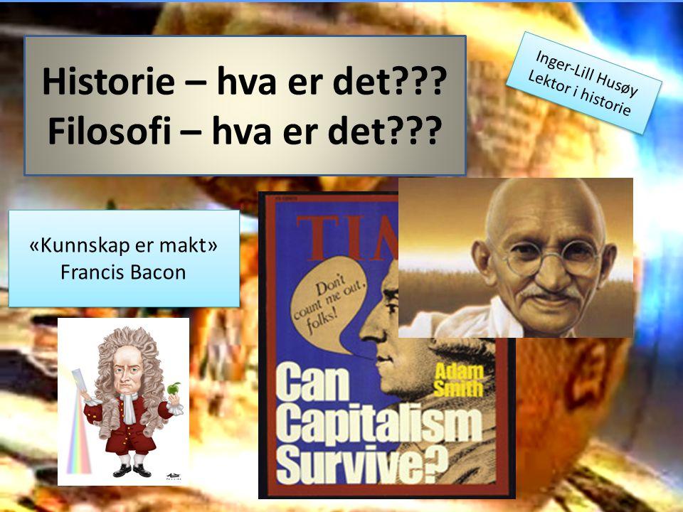 Historie – hva er det??? Filosofi – hva er det??? «Kunnskap er makt» Francis Bacon Inger-Lill Husøy Lektor i historie Inger-Lill Husøy Lektor i histor