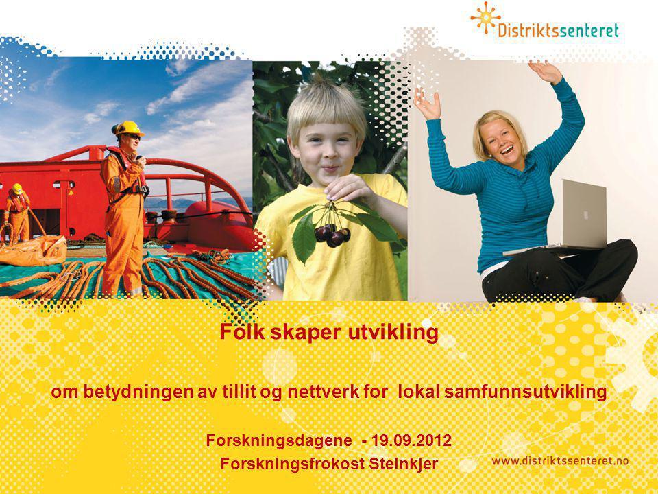 Folk skaper utvikling om betydningen av tillit og nettverk for lokal samfunnsutvikling Forskningsdagene - 19.09.2012 Forskningsfrokost Steinkjer