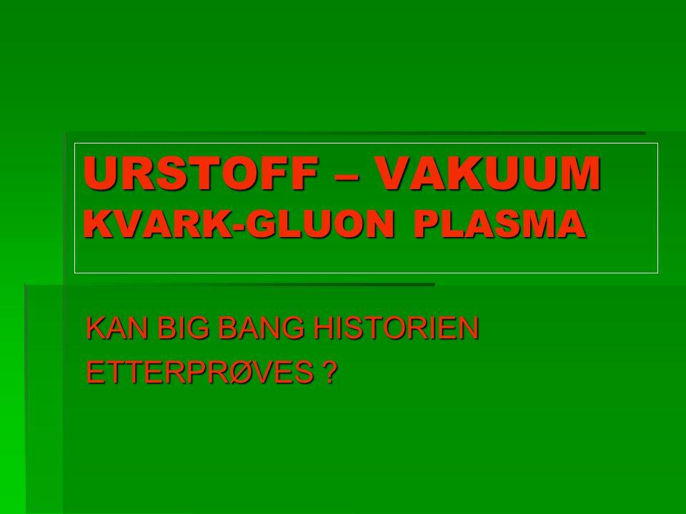 URSTOFF – VAKUUM KVARK-GLUON PLASMA KAN BIG BANG HISTORIEN ETTERPRØVES ?