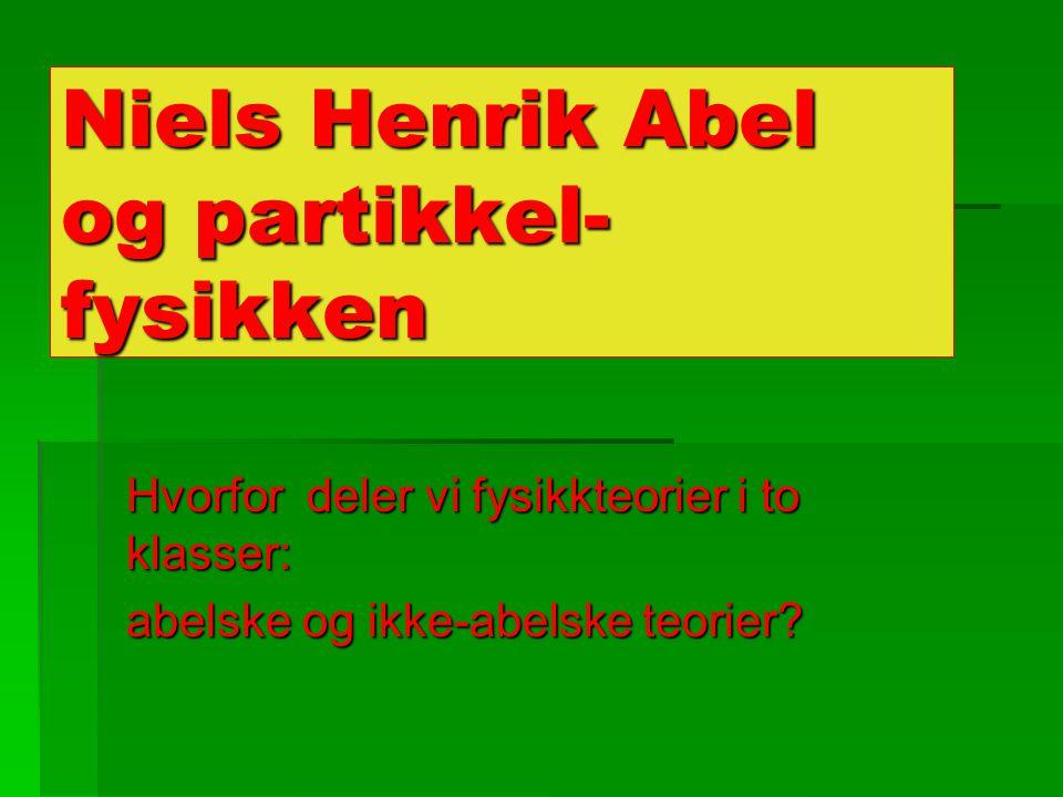 Niels Henrik Abel og partikkel- fysikken Hvorfor deler vi fysikkteorier i to klasser: abelske og ikke-abelske teorier?