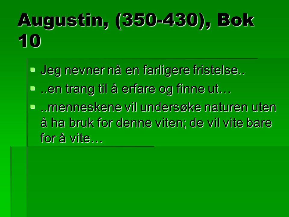 Augustin, (350-430), Bok 10  Jeg nevner nå en farligere fristelse.. ..en trang til å erfare og finne ut… ..menneskene vil undersøke naturen uten å