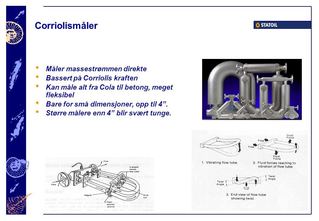 Corriolismåler • Måler massestrømmen direkte • Bassert på Corriolis kraften • Kan måle alt fra Cola til betong, meget fleksibel • Bare for små dimensjoner, opp til 4 .