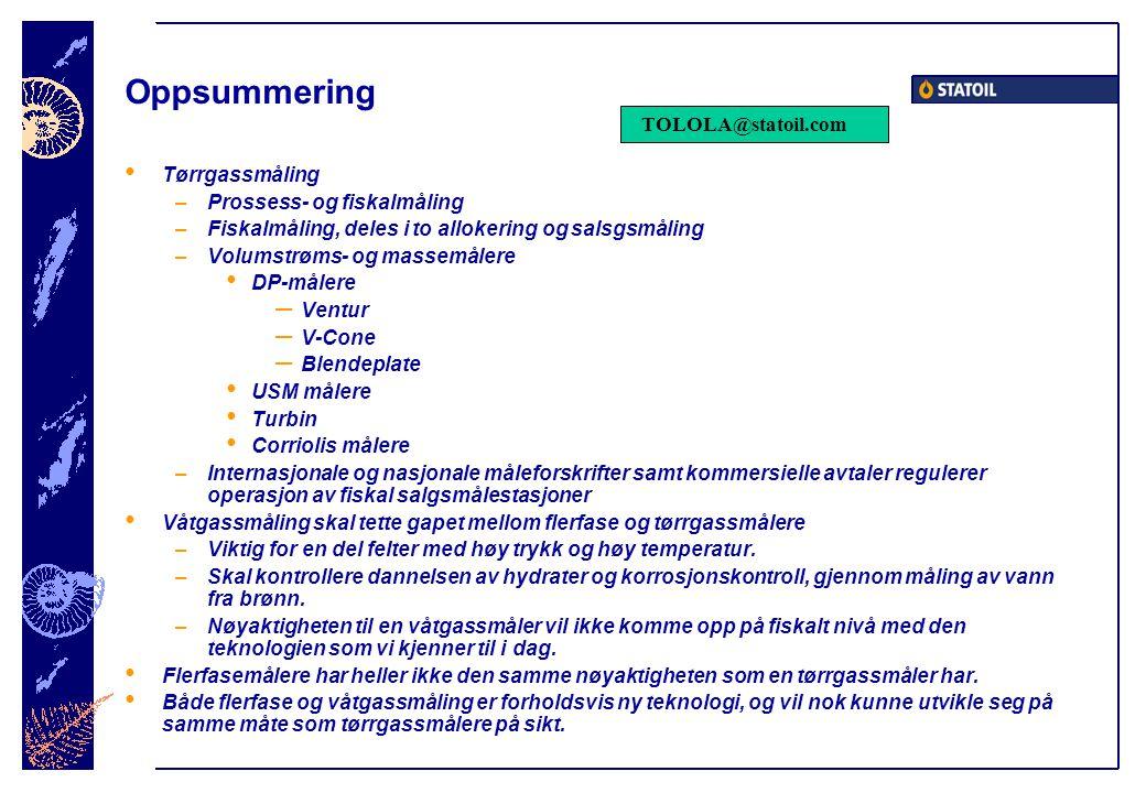 Oppsummering • Tørrgassmåling –Prossess- og fiskalmåling –Fiskalmåling, deles i to allokering og salsgsmåling –Volumstrøms- og massemålere • DP-målere – Ventur – V-Cone – Blendeplate • USM målere • Turbin • Corriolis målere –Internasjonale og nasjonale måleforskrifter samt kommersielle avtaler regulerer operasjon av fiskal salgsmålestasjoner • Våtgassmåling skal tette gapet mellom flerfase og tørrgassmålere –Viktig for en del felter med høy trykk og høy temperatur.