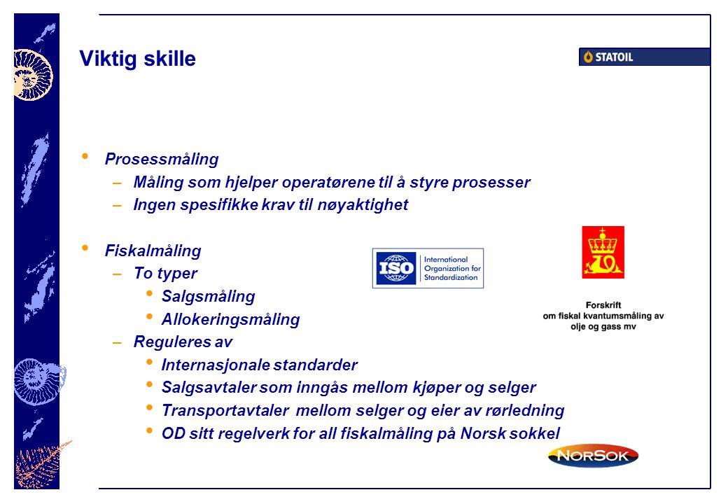 Viktig skille • Prosessmåling –Måling som hjelper operatørene til å styre prosesser –Ingen spesifikke krav til nøyaktighet • Fiskalmåling –To typer • Salgsmåling • Allokeringsmåling –Reguleres av • Internasjonale standarder • Salgsavtaler som inngås mellom kjøper og selger • Transportavtaler mellom selger og eier av rørledning • OD sitt regelverk for all fiskalmåling på Norsk sokkel