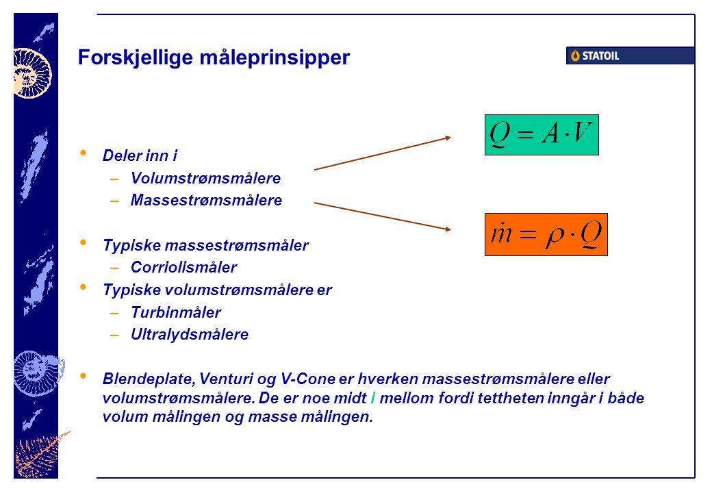Forskjellige måleprinsipper • Deler inn i –Volumstrømsmålere –Massestrømsmålere • Typiske massestrømsmåler –Corriolismåler • Typiske volumstrømsmålere er –Turbinmåler –Ultralydsmålere • Blendeplate, Venturi og V-Cone er hverken massestrømsmålere eller volumstrømsmålere.