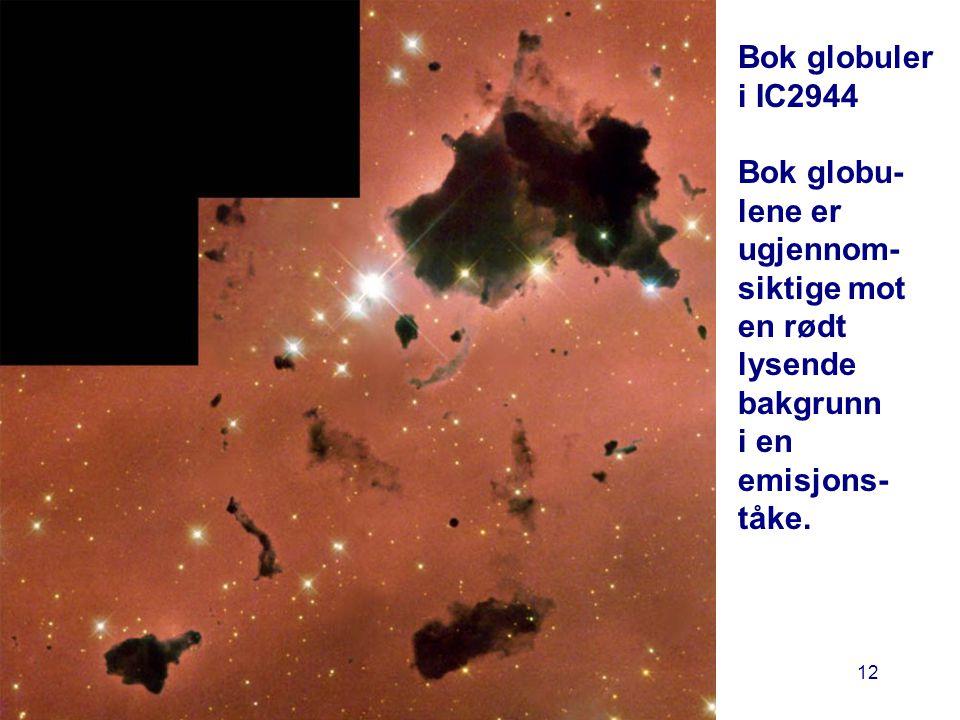 AST1010 - Stjerners dannelse og livsfaser 12 Bok globuler i IC2944 Bok globu- lene er ugjennom- siktige mot en rødt lysende bakgrunn i en emisjons- tå