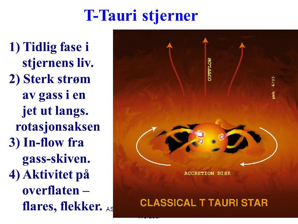 AST1010 - Stjerners dannelse og livsfaser 22 T-Tauri stjerner 1) Tidlig fase i stjernens liv. 2) Sterk strøm av gass i en jet ut langs. rotasjonsaksen
