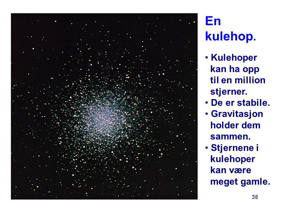 38 En kulehop. • Kulehoper kan ha opp til en million stjerner. • De er stabile. • Gravitasjon holder dem sammen. • Stjernene i kulehoper kan være mege