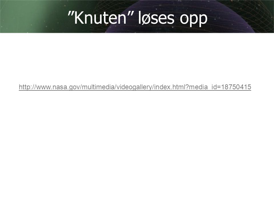 """Knuten"" løses opp http://www.nasa.gov/multimedia/videogallery/index.html?media_id=18750415"