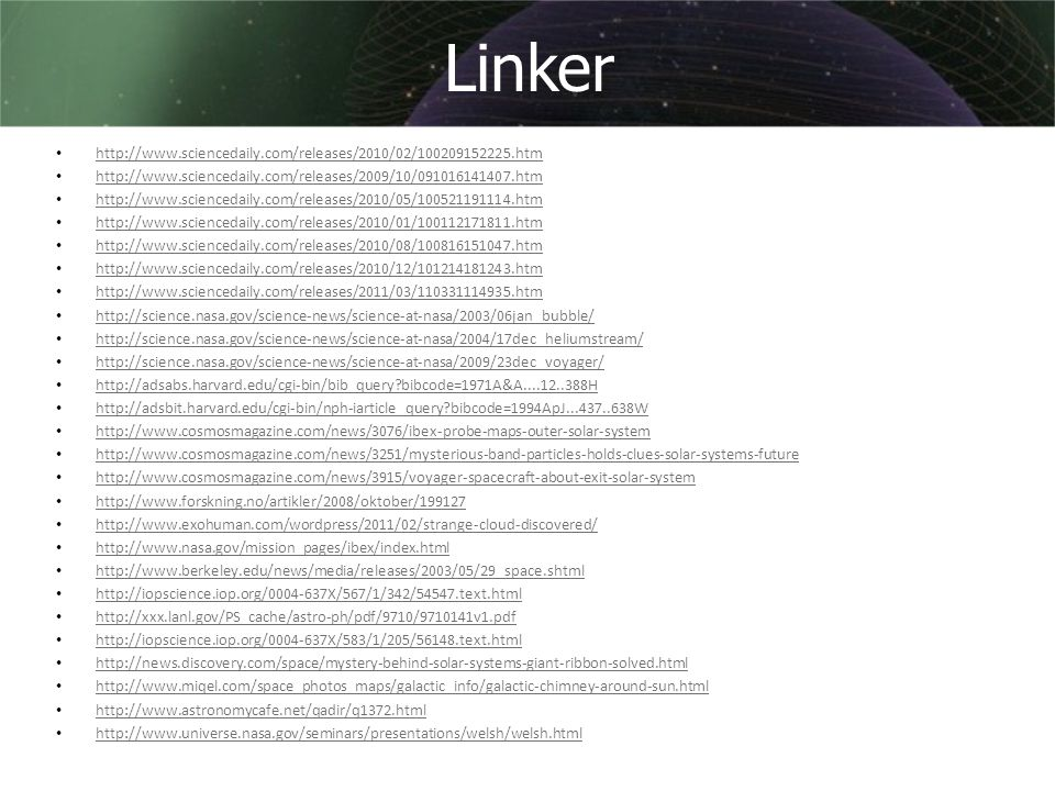 Linker • http://www.sciencedaily.com/releases/2010/02/100209152225.htm http://www.sciencedaily.com/releases/2010/02/100209152225.htm • http://www.sciencedaily.com/releases/2009/10/091016141407.htm http://www.sciencedaily.com/releases/2009/10/091016141407.htm • http://www.sciencedaily.com/releases/2010/05/100521191114.htm http://www.sciencedaily.com/releases/2010/05/100521191114.htm • http://www.sciencedaily.com/releases/2010/01/100112171811.htm http://www.sciencedaily.com/releases/2010/01/100112171811.htm • http://www.sciencedaily.com/releases/2010/08/100816151047.htm http://www.sciencedaily.com/releases/2010/08/100816151047.htm • http://www.sciencedaily.com/releases/2010/12/101214181243.htm http://www.sciencedaily.com/releases/2010/12/101214181243.htm • http://www.sciencedaily.com/releases/2011/03/110331114935.htm http://www.sciencedaily.com/releases/2011/03/110331114935.htm • http://science.nasa.gov/science-news/science-at-nasa/2003/06jan_bubble/ http://science.nasa.gov/science-news/science-at-nasa/2003/06jan_bubble/ • http://science.nasa.gov/science-news/science-at-nasa/2004/17dec_heliumstream/ http://science.nasa.gov/science-news/science-at-nasa/2004/17dec_heliumstream/ • http://science.nasa.gov/science-news/science-at-nasa/2009/23dec_voyager/ http://science.nasa.gov/science-news/science-at-nasa/2009/23dec_voyager/ • http://adsabs.harvard.edu/cgi-bin/bib_query?bibcode=1971A&A....12..388H http://adsabs.harvard.edu/cgi-bin/bib_query?bibcode=1971A&A....12..388H • http://adsbit.harvard.edu/cgi-bin/nph-iarticle_query?bibcode=1994ApJ...437..638W http://adsbit.harvard.edu/cgi-bin/nph-iarticle_query?bibcode=1994ApJ...437..638W • http://www.cosmosmagazine.com/news/3076/ibex-probe-maps-outer-solar-system http://www.cosmosmagazine.com/news/3076/ibex-probe-maps-outer-solar-system • http://www.cosmosmagazine.com/news/3251/mysterious-band-particles-holds-clues-solar-systems-future http://www.cosmosmagazine.com/news/3251/mysterious-band-particles-holds-clues-solar-systems-futu