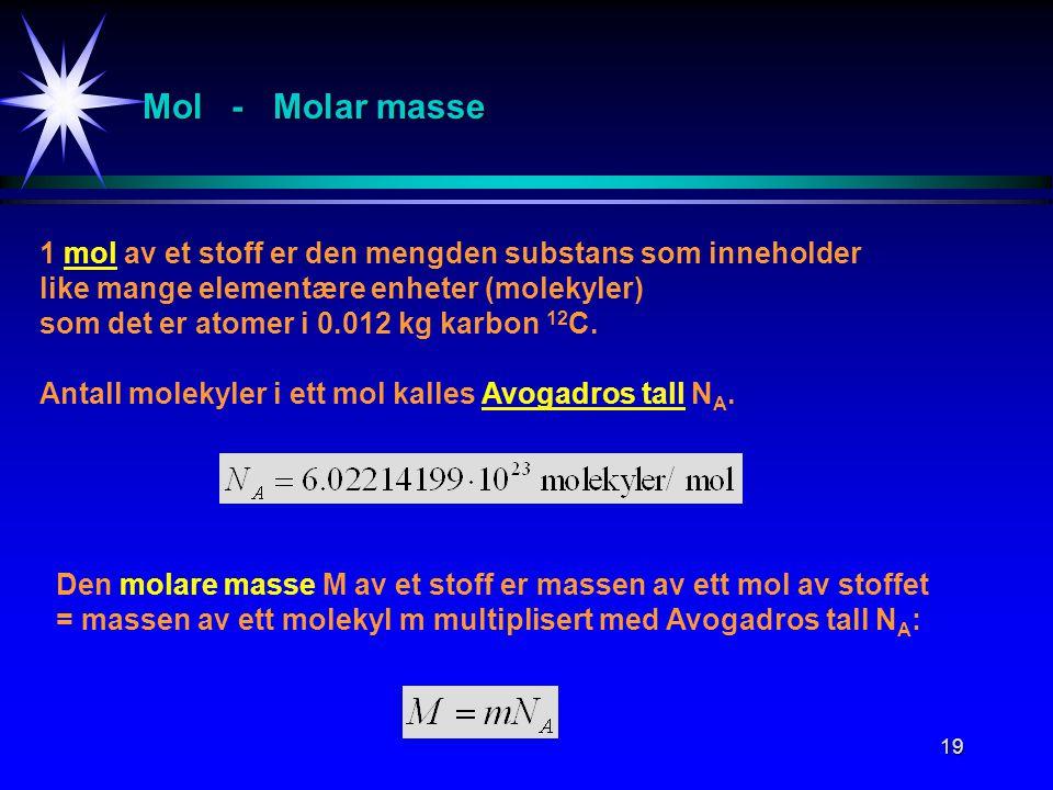 19 Mol - Molar masse 1 mol av et stoff er den mengden substans som inneholder like mange elementære enheter (molekyler) som det er atomer i 0.012 kg k