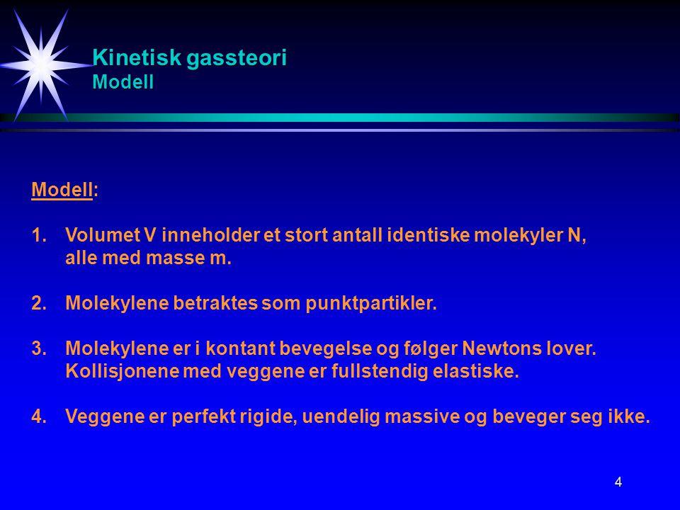 4 Kinetisk gassteori Modell Modell: 1.Volumet V inneholder et stort antall identiske molekyler N, alle med masse m. 2.Molekylene betraktes som punktpa