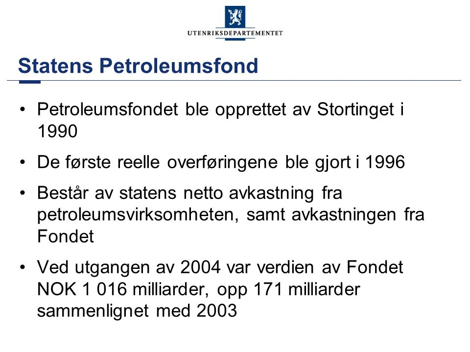 Statens Petroleumsfond •Petroleumsfondet ble opprettet av Stortinget i 1990 •De første reelle overføringene ble gjort i 1996 •Består av statens netto