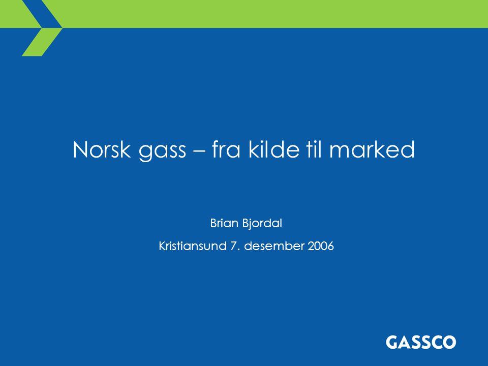Norsk gass – fra kilde til marked Brian Bjordal Kristiansund 7. desember 2006