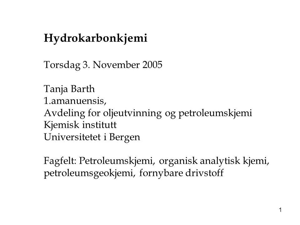 1 Hydrokarbonkjemi Torsdag 3. November 2005 Tanja Barth 1.amanuensis, Avdeling for oljeutvinning og petroleumskjemi Kjemisk institutt Universitetet i