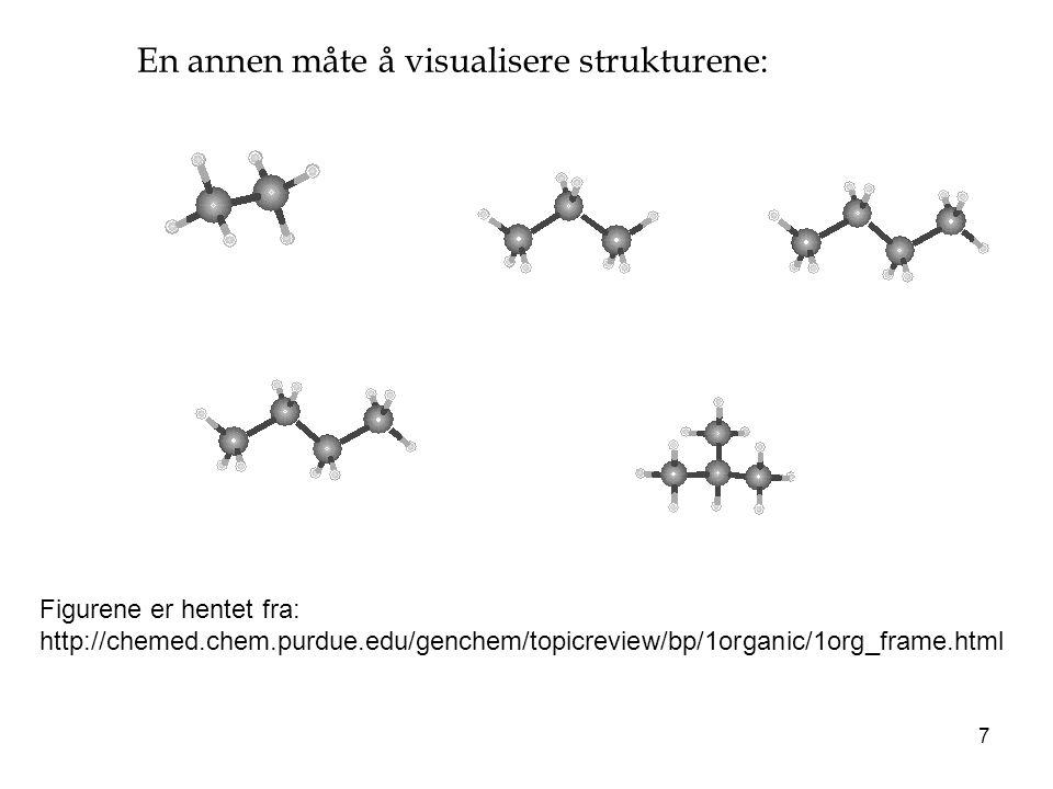 7 Figurene er hentet fra: http://chemed.chem.purdue.edu/genchem/topicreview/bp/1organic/1org_frame.html En annen måte å visualisere strukturene: