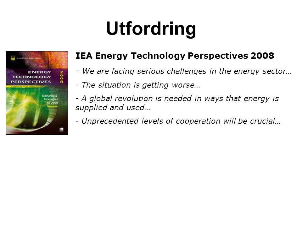 Utfordring IEA Energy Technology Perspectives 2008 - We are facing serious challenges in the energy sector… - The situation is getting worse… - A glob