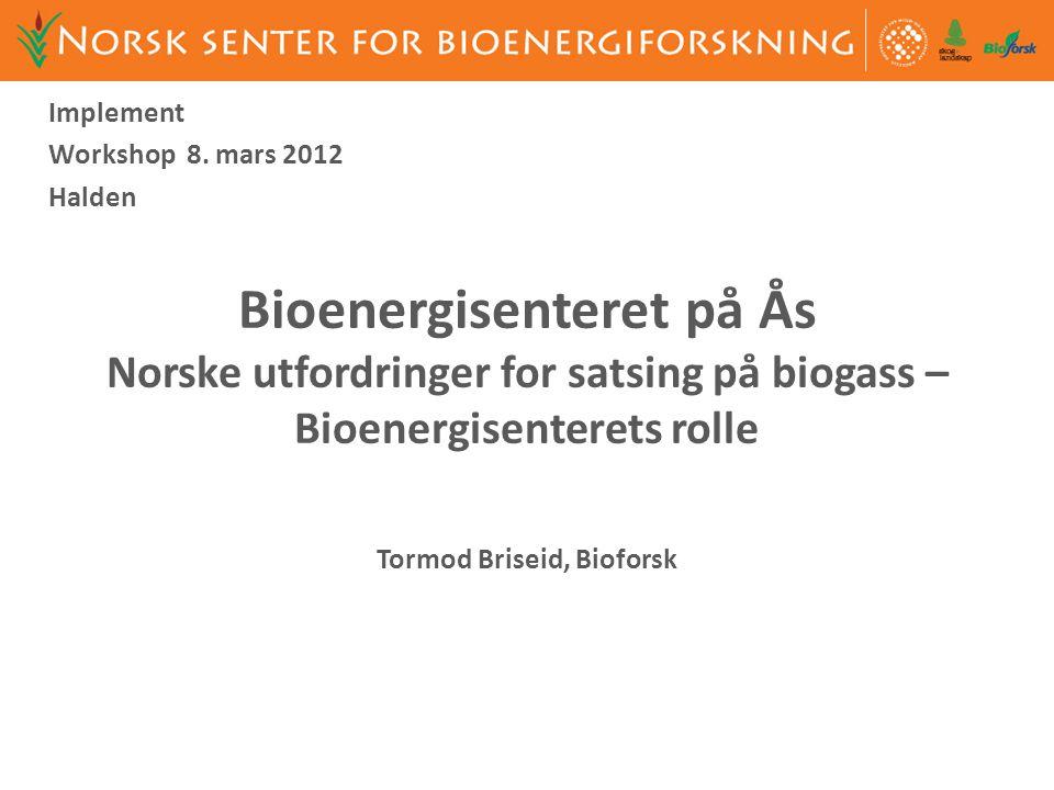 Bioenergisenteret på Ås Norske utfordringer for satsing på biogass – Bioenergisenterets rolle Tormod Briseid, Bioforsk Implement Workshop 8. mars 2012