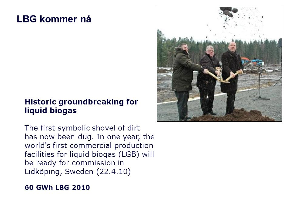 LBG kommer nå Historic groundbreaking for liquid biogas The first symbolic shovel of dirt has now been dug. In one year, the world's first commercial