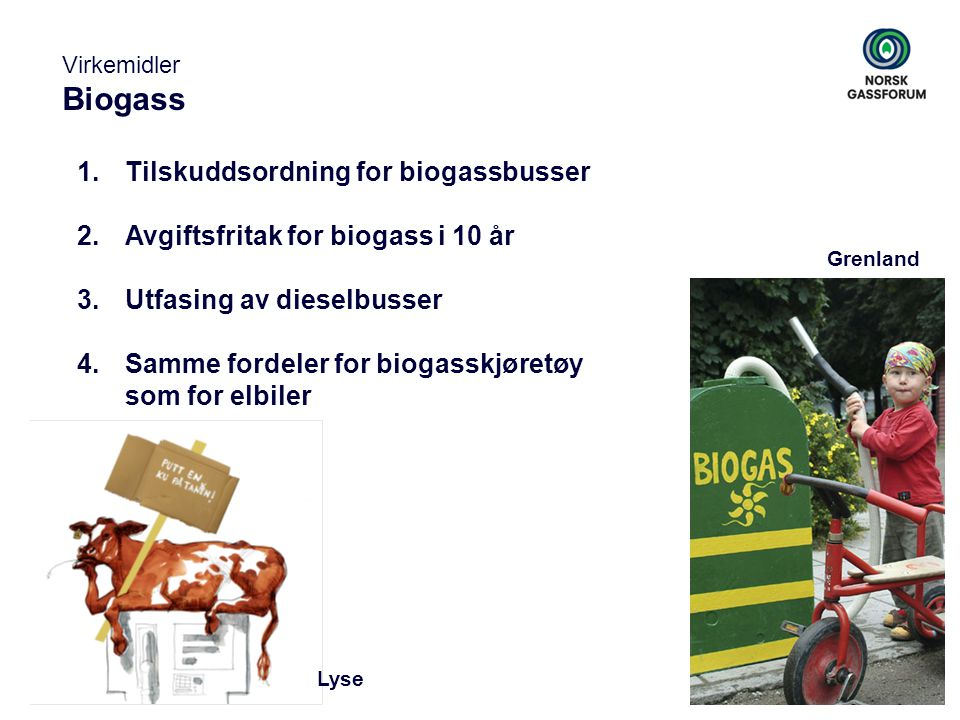 Virkemidler Biogass 1.Tilskuddsordning for biogassbusser 2.Avgiftsfritak for biogass i 10 år 3.Utfasing av dieselbusser 4.Samme fordeler for biogasskj