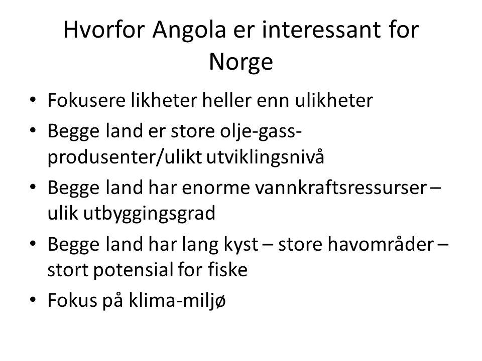 Hvorfor Angola er interessant for Norge • Fokusere likheter heller enn ulikheter • Begge land er store olje-gass- produsenter/ulikt utviklingsnivå • Begge land har enorme vannkraftsressurser – ulik utbyggingsgrad • Begge land har lang kyst – store havområder – stort potensial for fiske • Fokus på klima-miljø