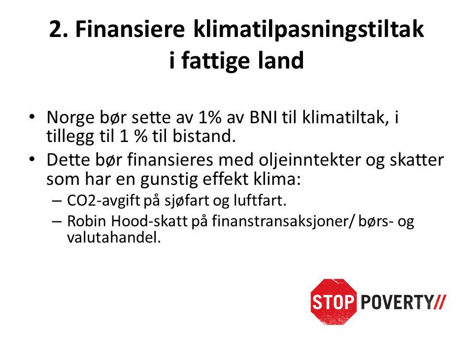 2. Finansiere klimatilpasningstiltak i fattige land • Norge bør sette av 1% av BNI til klimatiltak, i tillegg til 1 % til bistand. • Dette bør finansi