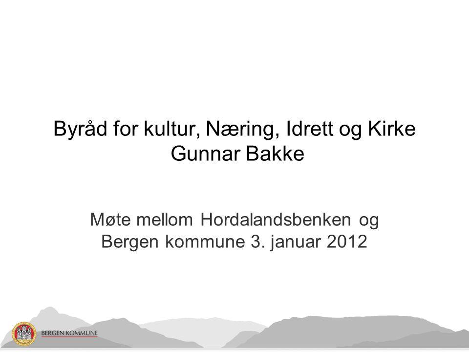 Møte mellom Hordalandsbenken og Bergen kommune 3. januar 2012 Byråd for kultur, Næring, Idrett og Kirke Gunnar Bakke
