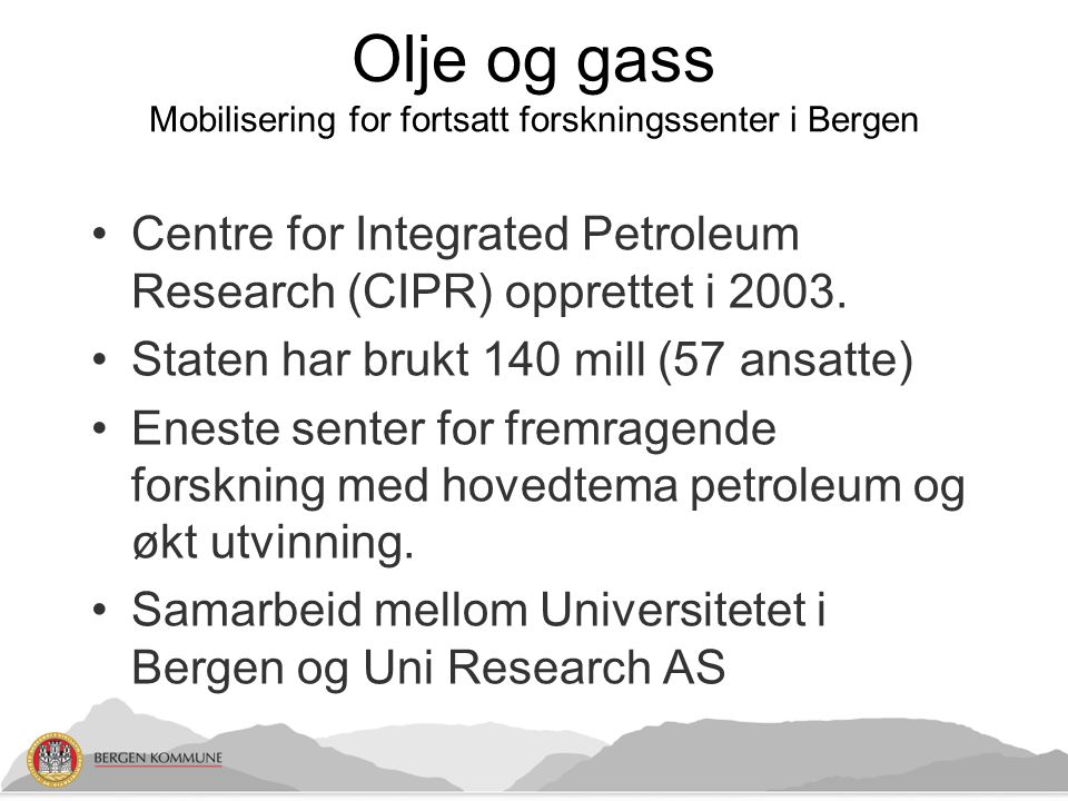 Olje og gass Mobilisering for fortsatt forskningssenter i Bergen •Centre for Integrated Petroleum Research (CIPR) opprettet i 2003.