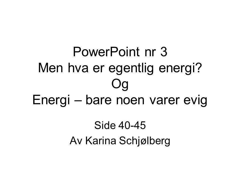 PowerPoint nr 3 Men hva er egentlig energi? Og Energi – bare noen varer evig Side 40-45 Av Karina Schjølberg