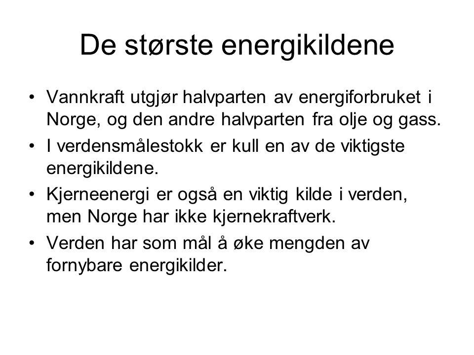 De største energikildene •Vannkraft utgjør halvparten av energiforbruket i Norge, og den andre halvparten fra olje og gass. •I verdensmålestokk er kul