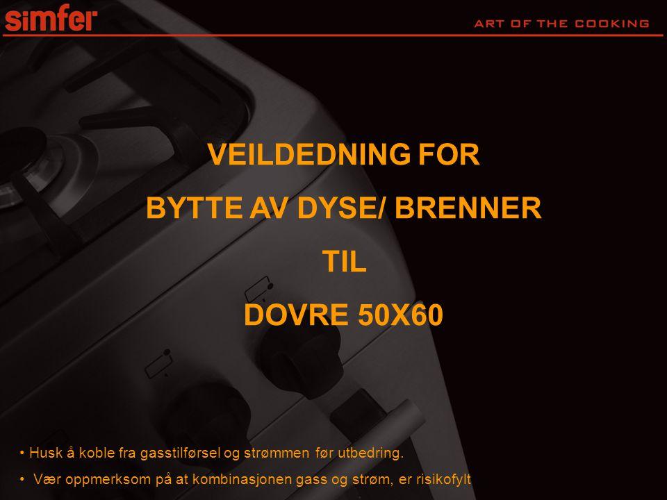 VEILDEDNING FOR BYTTE AV DYSE/ BRENNER TIL DOVRE 50X60 • Husk å koble fra gasstilførsel og strømmen før utbedring.