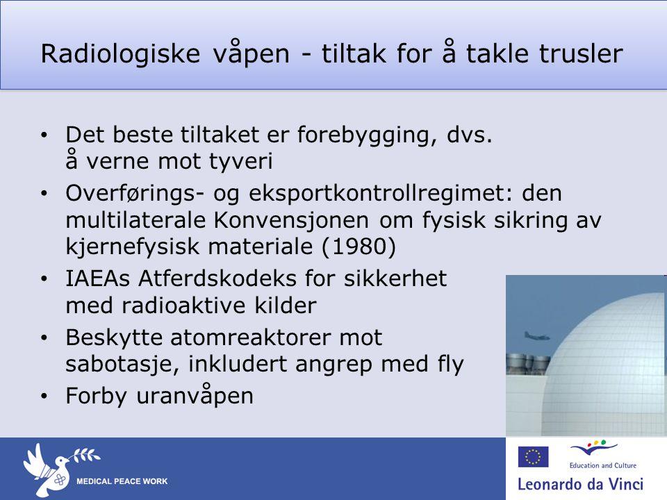 Radiologiske våpen - tiltak for å takle trusler • Det beste tiltaket er forebygging, dvs. å verne mot tyveri • Overførings- og eksportkontrollregimet: