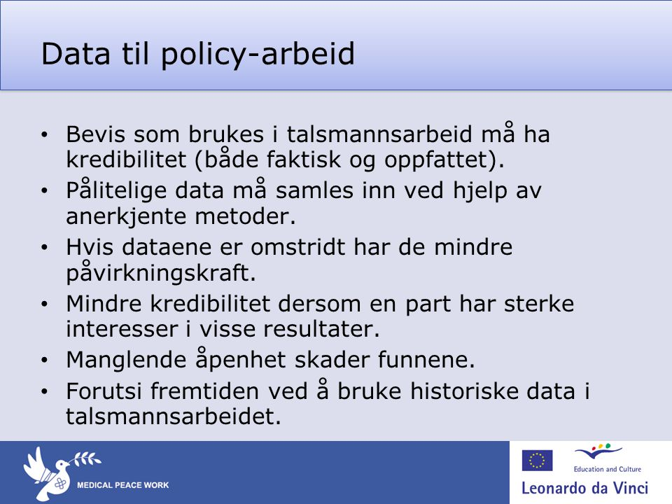 Data til policy-arbeid • Bevis som brukes i talsmannsarbeid må ha kredibilitet (både faktisk og oppfattet). • Pålitelige data må samles inn ved hjelp