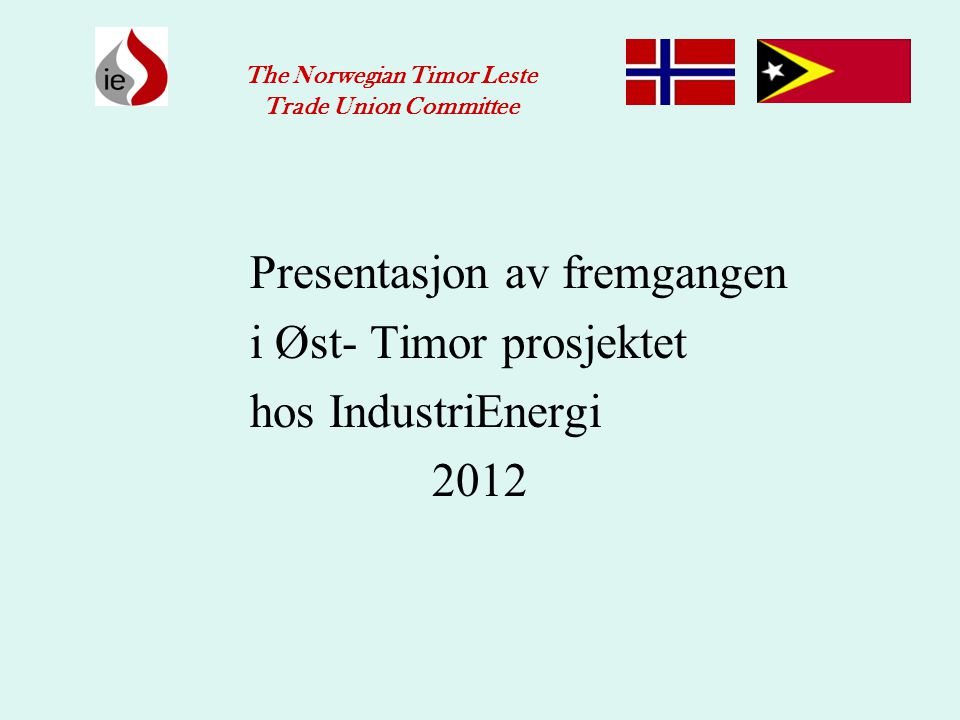 Presentasjon av fremgangen i Øst- Timor prosjektet hos IndustriEnergi 2012 The Norwegian Timor Leste Trade Union Committee