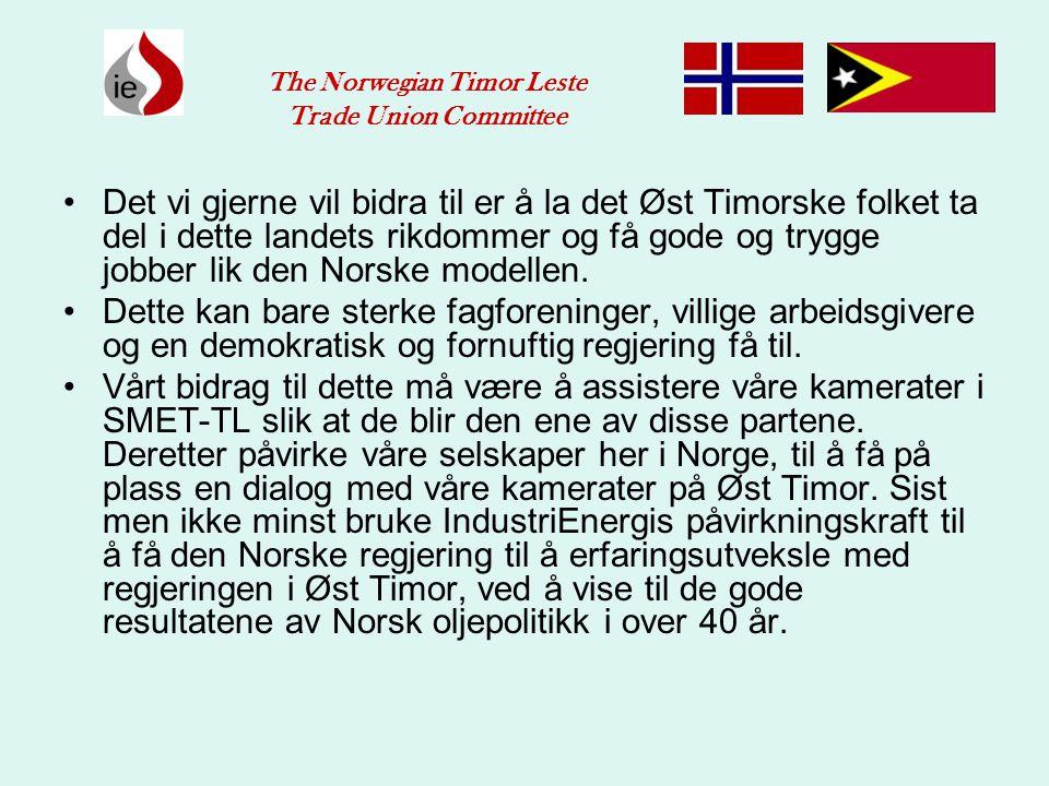 •Det vi gjerne vil bidra til er å la det Øst Timorske folket ta del i dette landets rikdommer og få gode og trygge jobber lik den Norske modellen. •De