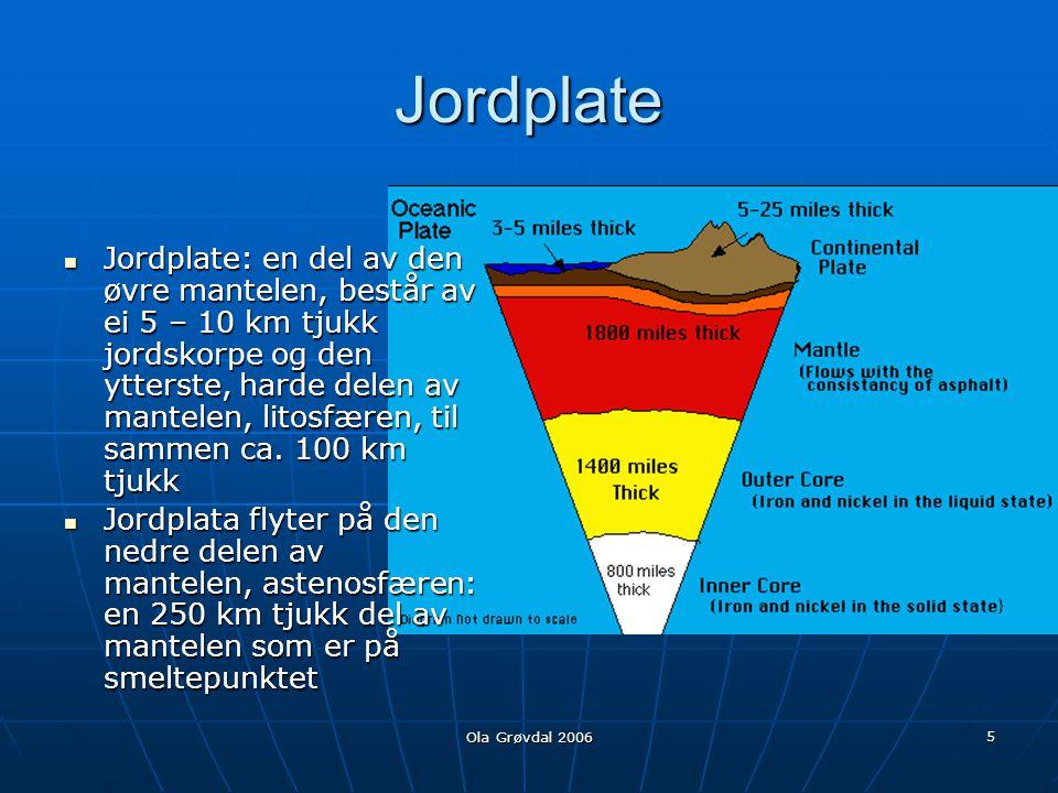Ola Grøvdal 2006 5 Jordplate  Jordplate: en del av den øvre mantelen, består av ei 5 – 10 km tjukk jordskorpe og den ytterste, harde delen av mantelen, litosfæren, til sammen ca.