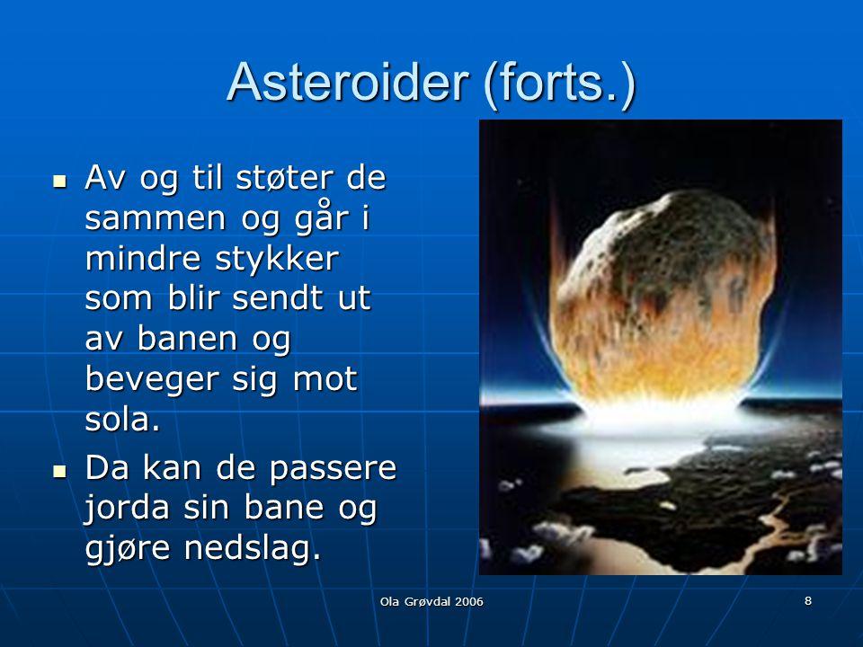 Ola Grøvdal 2006 8 Asteroider (forts.)  Av og til støter de sammen og går i mindre stykker som blir sendt ut av banen og beveger sig mot sola.