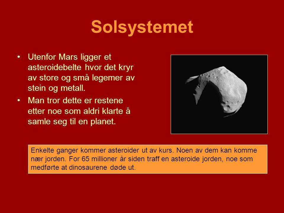 Solsystemet •Utenfor Mars ligger et asteroidebelte hvor det kryr av store og små legemer av stein og metall. •Man tror dette er restene etter noe som