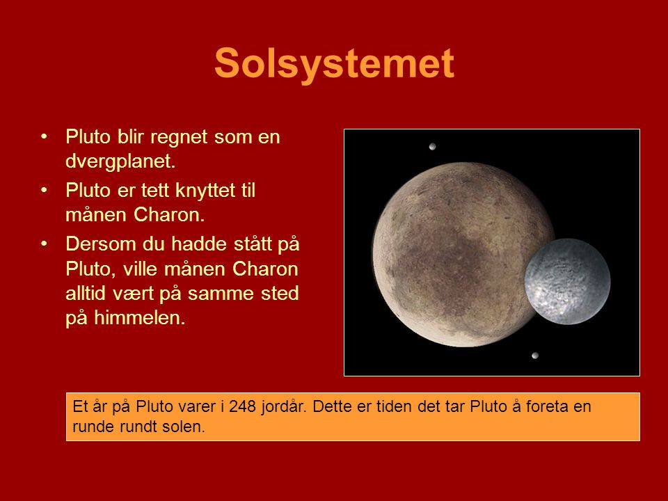 Solsystemet •Pluto blir regnet som en dvergplanet. •Pluto er tett knyttet til månen Charon. •Dersom du hadde stått på Pluto, ville månen Charon alltid