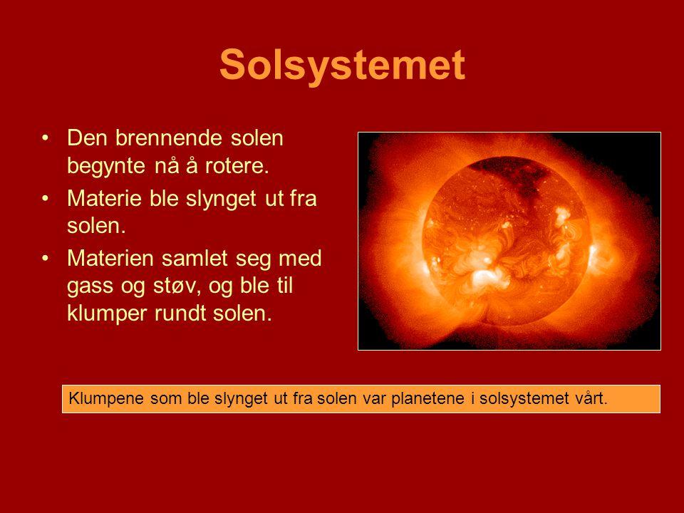 Solsystemet •Den brennende solen begynte nå å rotere. •Materie ble slynget ut fra solen. •Materien samlet seg med gass og støv, og ble til klumper run