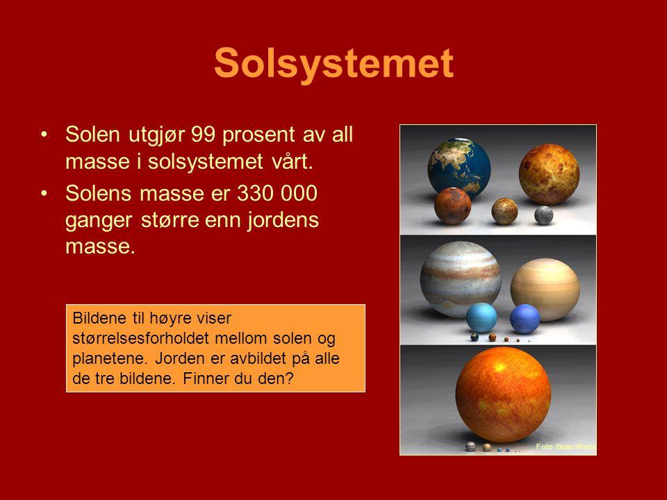 Solsystemet •Solen utgjør 99 prosent av all masse i solsystemet vårt. •Solens masse er 330 000 ganger større enn jordens masse. Bildene til høyre vise