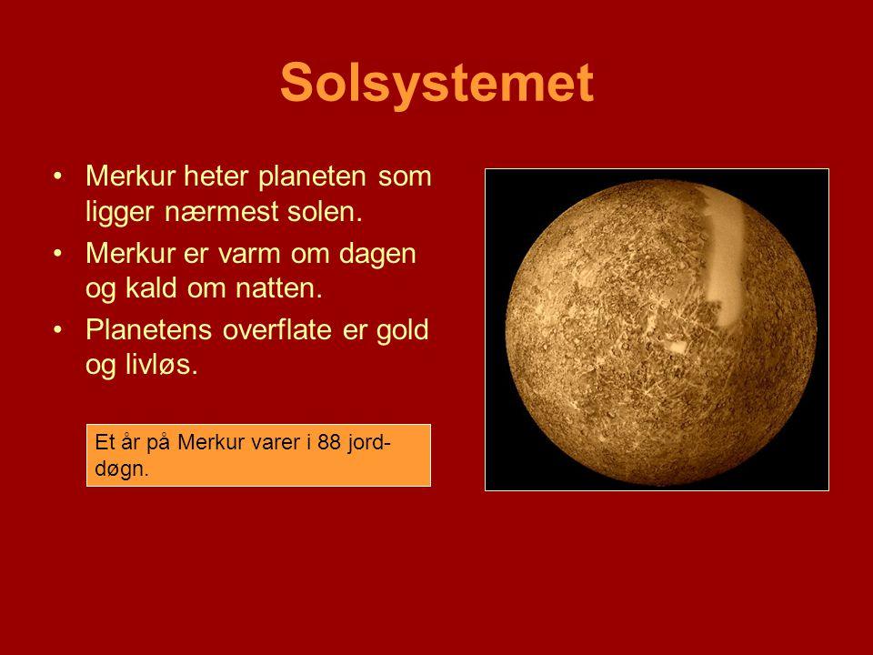 Solsystemet •Merkur heter planeten som ligger nærmest solen. •Merkur er varm om dagen og kald om natten. •Planetens overflate er gold og livløs. Et år