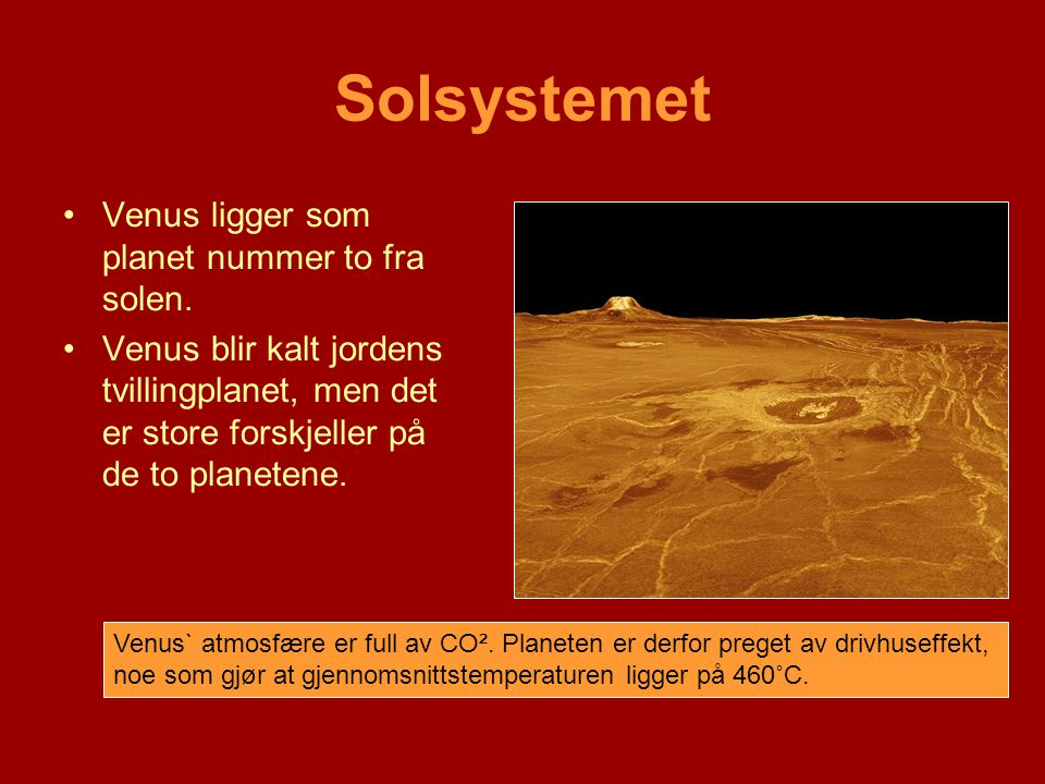 Solsystemet •Venus ligger som planet nummer to fra solen. •Venus blir kalt jordens tvillingplanet, men det er store forskjeller på de to planetene. Ve