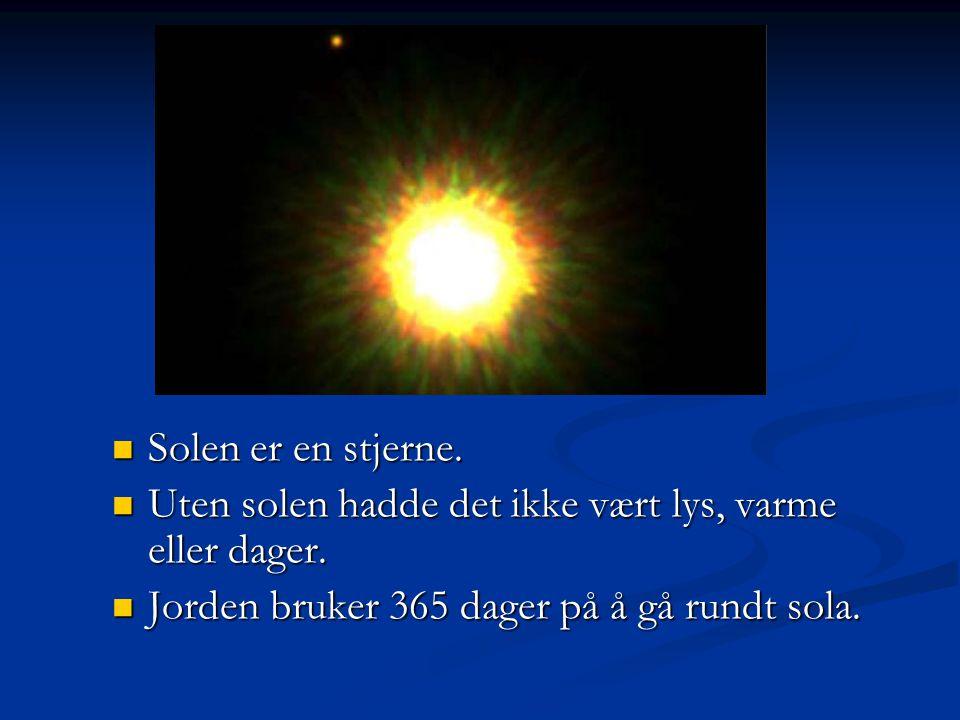  Solen er en stjerne.  Uten solen hadde det ikke vært lys, varme eller dager.  Jorden bruker 365 dager på å gå rundt sola.