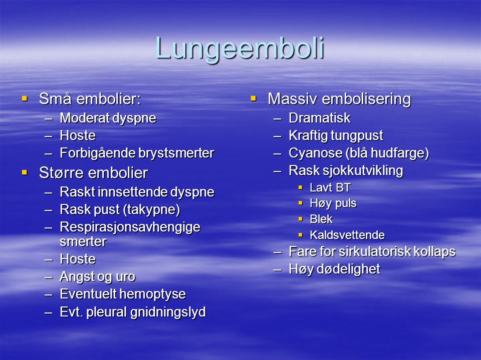 Lungeemboli  Små embolier: –Moderat dyspne –Hoste –Forbigående brystsmerter  Større embolier –Raskt innsettende dyspne –Rask pust (takypne) –Respirasjonsavhengige smerter –Hoste –Angst og uro –Eventuelt hemoptyse –Evt.
