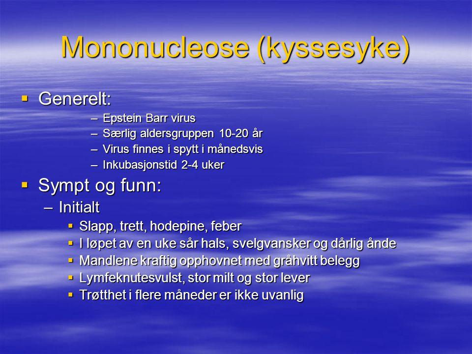 Mononucleose (kyssesyke)  Generelt: –Epstein Barr virus –Særlig aldersgruppen 10-20 år –Virus finnes i spytt i månedsvis –Inkubasjonstid 2-4 uker  Sympt og funn: –Initialt  Slapp, trett, hodepine, feber  I løpet av en uke sår hals, svelgvansker og dårlig ånde  Mandlene kraftig opphovnet med gråhvitt belegg  Lymfeknutesvulst, stor milt og stor lever  Trøtthet i flere måneder er ikke uvanlig