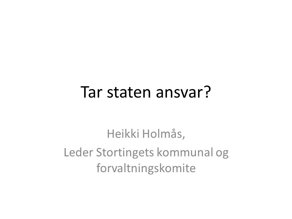Tar staten ansvar? Heikki Holmås, Leder Stortingets kommunal og forvaltningskomite