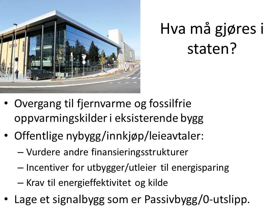 Hva må gjøres i staten? • Overgang til fjernvarme og fossilfrie oppvarmingskilder i eksisterende bygg • Offentlige nybygg/innkjøp/leieavtaler: – Vurde