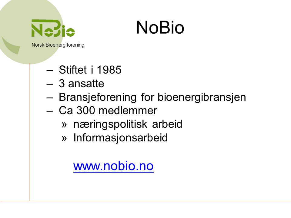 NoBio –Stiftet i 1985 –3 ansatte –Bransjeforening for bioenergibransjen –Ca 300 medlemmer »næringspolitisk arbeid »Informasjonsarbeid www.nobio.no