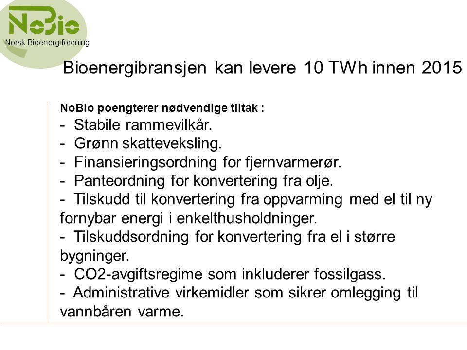 Bioenergibransjen kan levere 10 TWh innen 2015 NoBio poengterer nødvendige tiltak : - Stabile rammevilkår. - Grønn skatteveksling. - Finansieringsordn